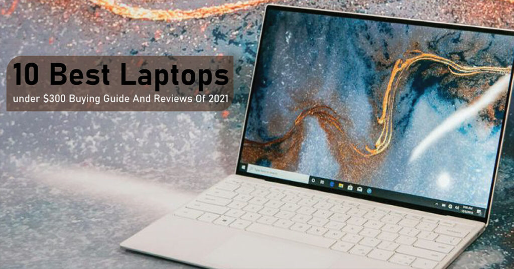 10 best laptops under $300 buying guide and reviews of 2021