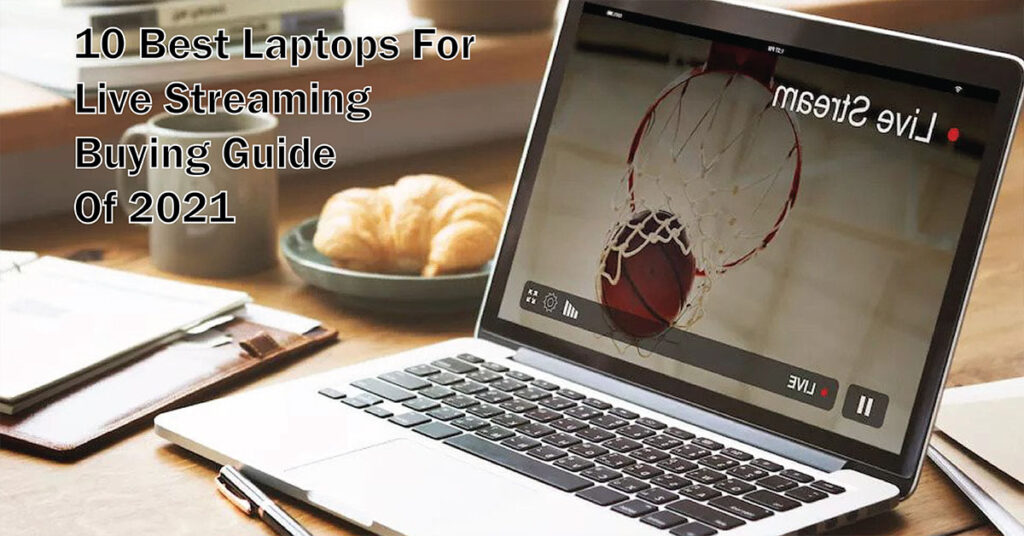 best laptop for live streaming buying guide of 2021